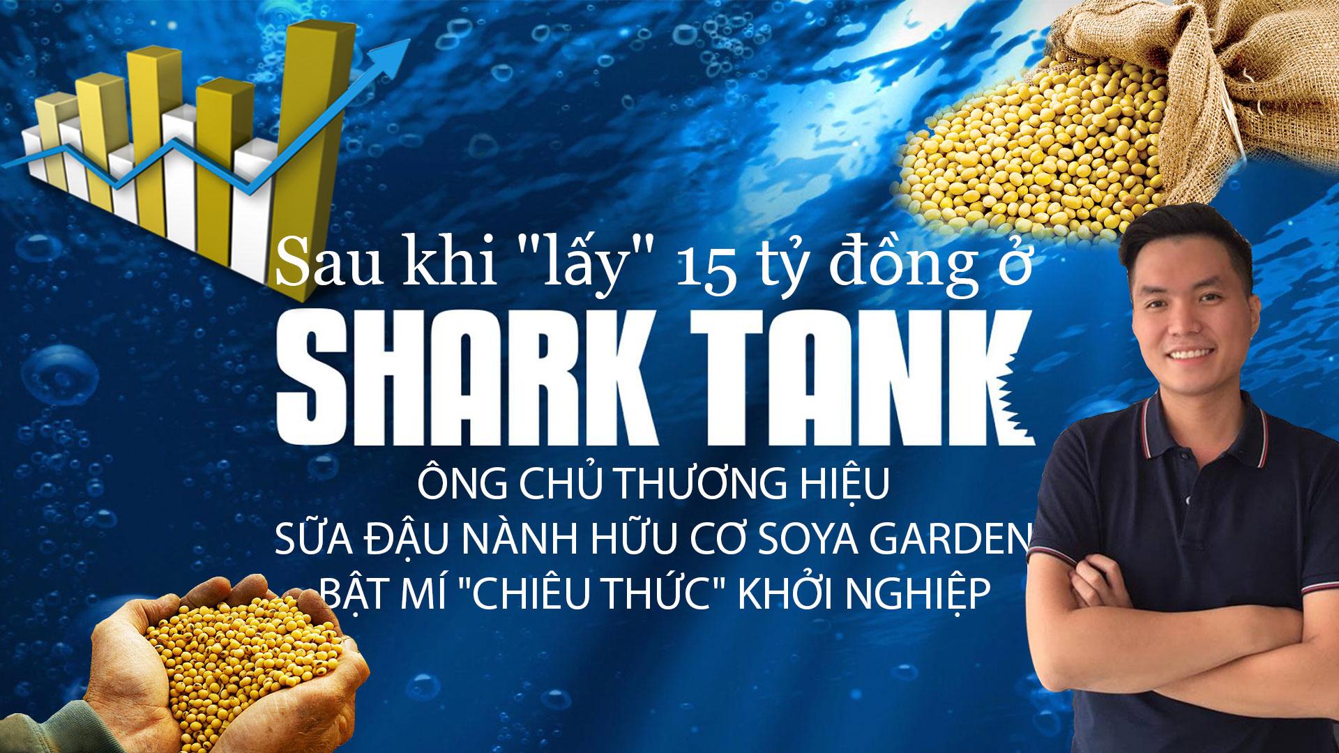 """Sau khi """"lấy"""" 15 tỷ đồng ở Shark Tank, ông chủ thương hiệu sữa đậu nành hữu cơ Soya Garden bật mí """"chiêu thức"""" khởi nghiệp"""