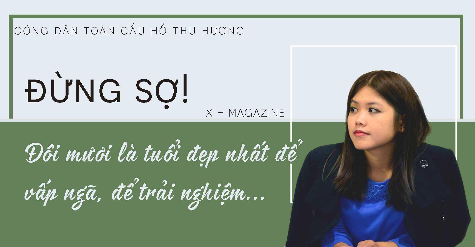 """Công dân toàn cầu Hồ Thu Hương: """"Đừng sợ, đôi mươi là tuổi đẹp nhất để vấp ngã, để trải nghiệm"""""""